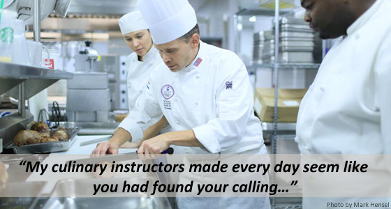 My culinary instructors made every day seem like you had found your calling…